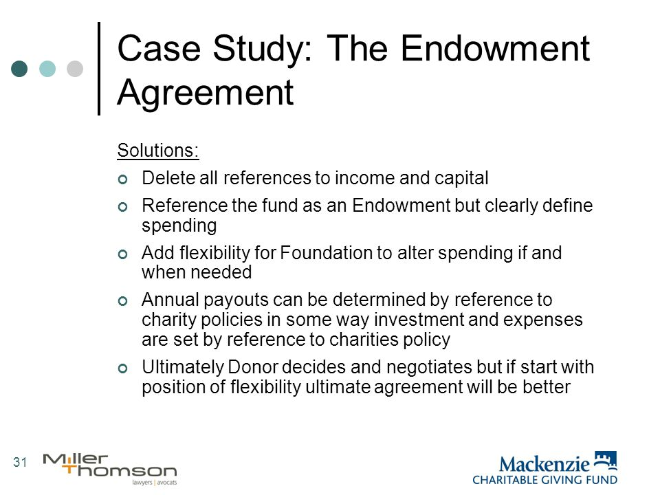 31 Case Study: The Endowment Agreement Solutions: Delete all references to income and capital Reference the fund as an Endowment but clearly define spending Add flexibility for Foundation to alter spending if and when needed Annual payouts can be determined by reference to charity policies in some way investment and expenses are set by reference to charities policy Ultimately Donor decides and negotiates but if start with position of flexibility ultimate agreement will be better