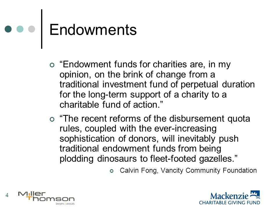 4 Endowments Endowment funds for charities are, in my opinion, on the brink of change from a traditional investment fund of perpetual duration for the long-term support of a charity to a charitable fund of action. The recent reforms of the disbursement quota rules, coupled with the ever-increasing sophistication of donors, will inevitably push traditional endowment funds from being plodding dinosaurs to fleet-footed gazelles. Calvin Fong, Vancity Community Foundation