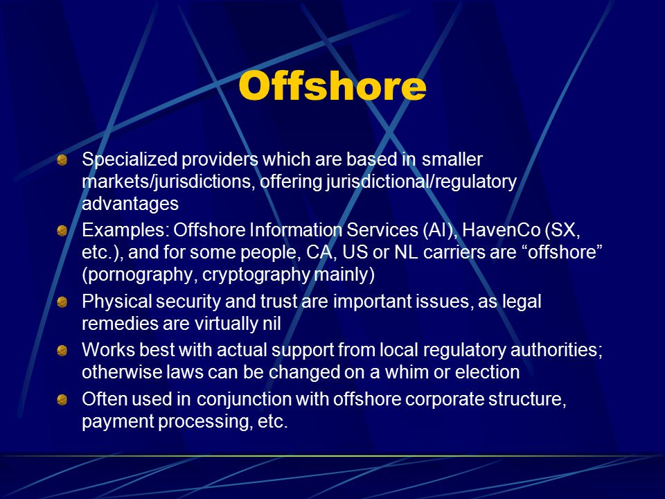 Offshore Specialized providers which are based in smaller markets/jurisdictions, offering jurisdictional/regulatory advantages Examples: Offshore Information Services (AI), HavenCo (SX, etc.), and for some people, CA, US or NL carriers are offshore (pornography, cryptography mainly) Physical security and trust are important issues, as legal remedies are virtually nil Works best with actual support from local regulatory authorities; otherwise laws can be changed on a whim or election Often used in conjunction with offshore corporate structure, payment processing, etc.