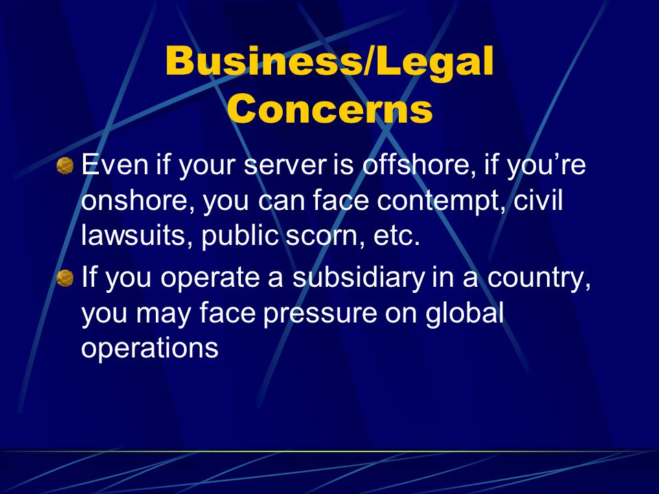 Business/Legal Concerns Even if your server is offshore, if you're onshore, you can face contempt, civil lawsuits, public scorn, etc.