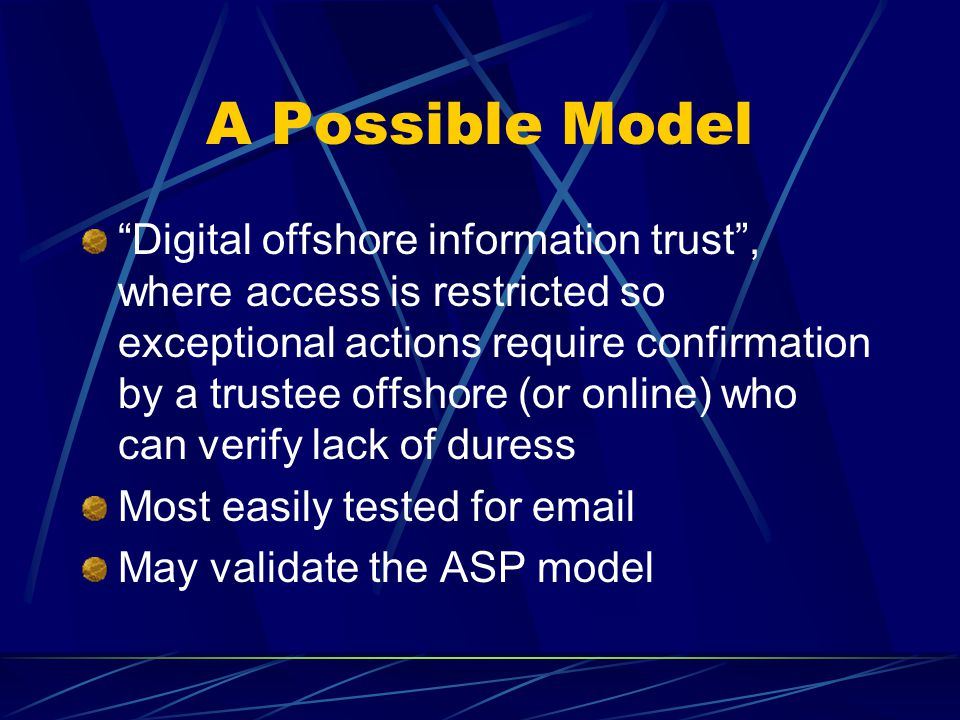 A Possible Model Digital offshore information trust , where access is restricted so exceptional actions require confirmation by a trustee offshore (or online) who can verify lack of duress Most easily tested for email May validate the ASP model