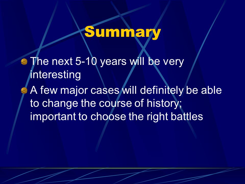 Summary The next 5-10 years will be very interesting A few major cases will definitely be able to change the course of history; important to choose the right battles