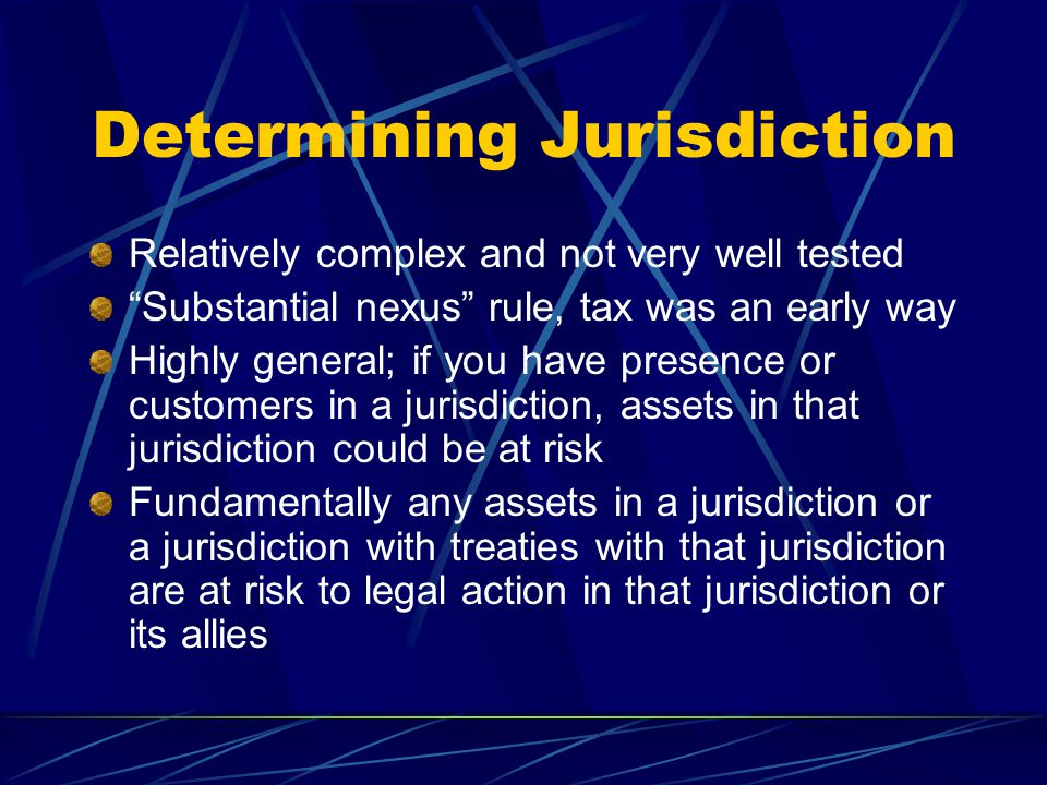 Determining Jurisdiction Relatively complex and not very well tested Substantial nexus rule, tax was an early way Highly general; if you have presence or customers in a jurisdiction, assets in that jurisdiction could be at risk Fundamentally any assets in a jurisdiction or a jurisdiction with treaties with that jurisdiction are at risk to legal action in that jurisdiction or its allies