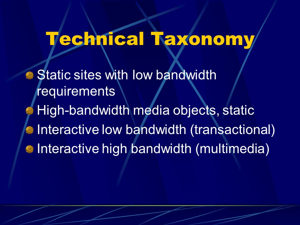 Technical Taxonomy Static sites with low bandwidth requirements High-bandwidth media objects, static Interactive low bandwidth (transactional) Interactive high bandwidth (multimedia)