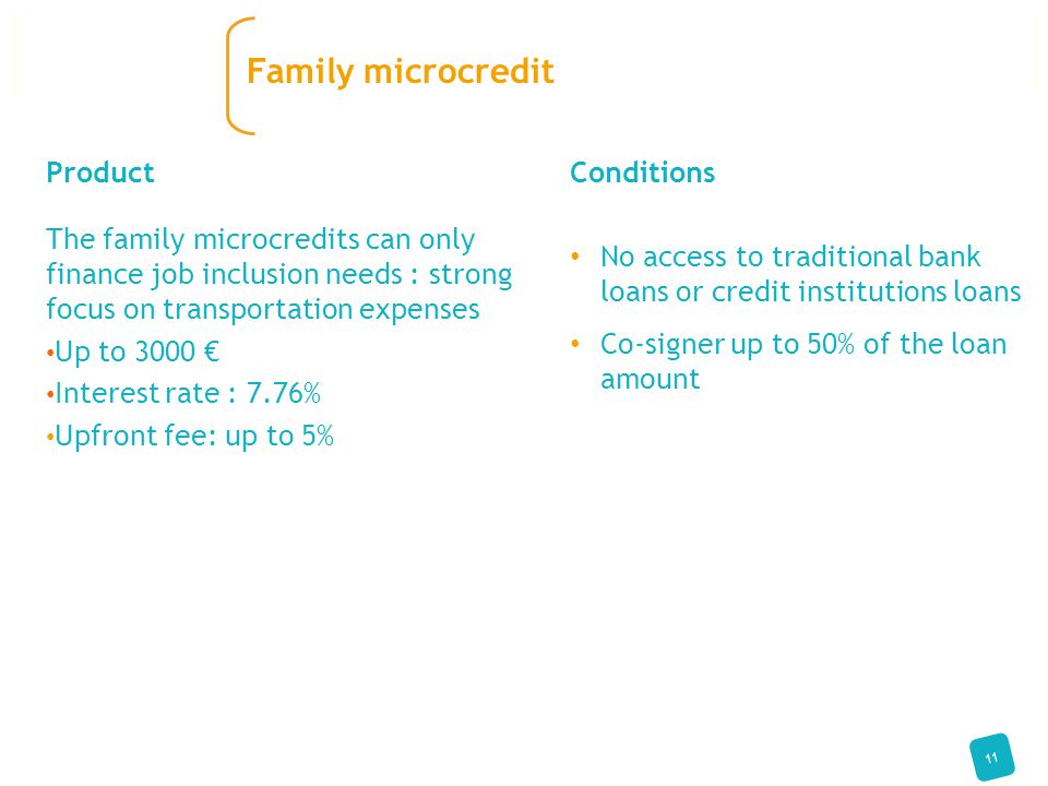 Conditions No access to traditional bank loans or credit institutions loans Co-signer up to 50% of the loan amount Product The family microcredits can