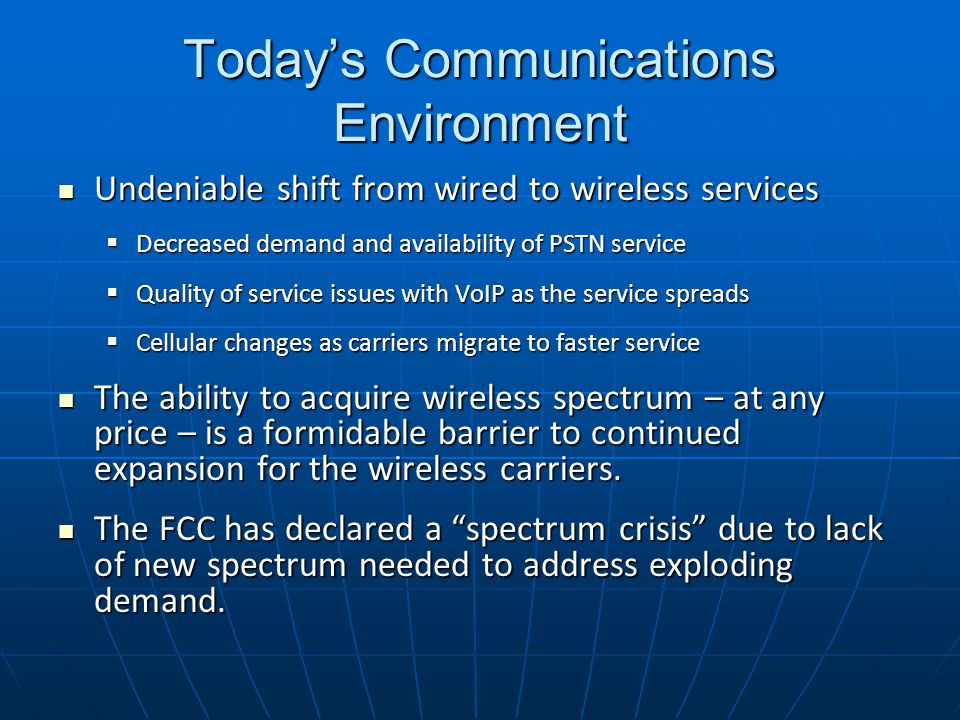Today's Communications Environment Undeniable shift from wired to wireless services Undeniable shift from wired to wireless services  Decreased demand and availability of PSTN service  Quality of service issues with VoIP as the service spreads  Cellular changes as carriers migrate to faster service The ability to acquire wireless spectrum – at any price – is a formidable barrier to continued expansion for the wireless carriers.