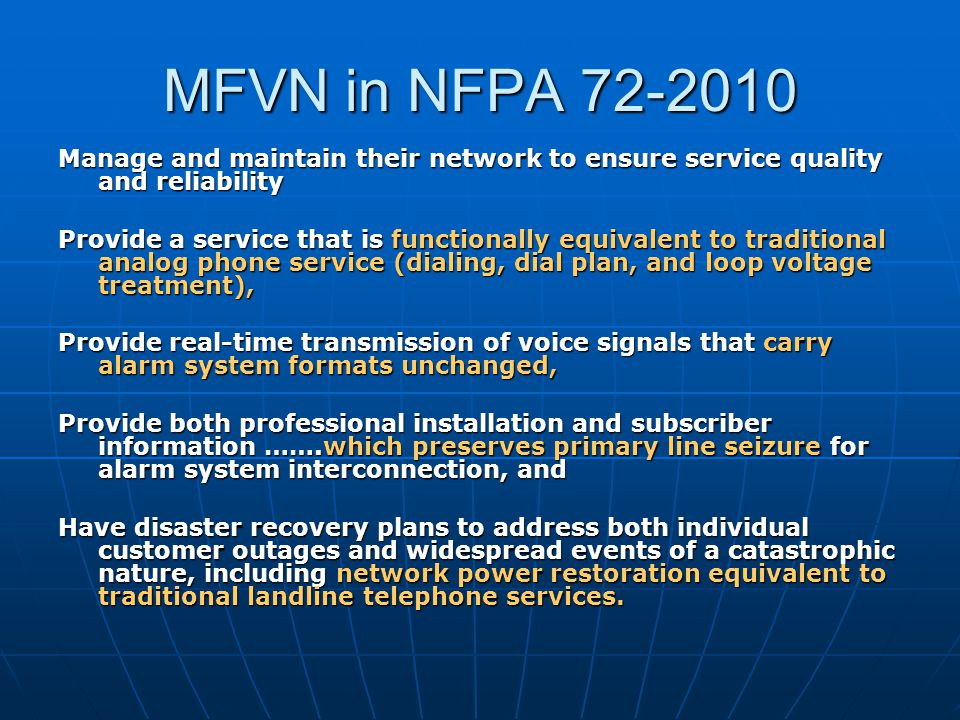 MFVN in NFPA 72-2010 Manage and maintain their network to ensure service quality and reliability Provide a service that is functionally equivalent to traditional analog phone service (dialing, dial plan, and loop voltage treatment), Provide real-time transmission of voice signals that carry alarm system formats unchanged, Provide both professional installation and subscriber information …….which preserves primary line seizure for alarm system interconnection, and Have disaster recovery plans to address both individual customer outages and widespread events of a catastrophic nature, including network power restoration equivalent to traditional landline telephone services.