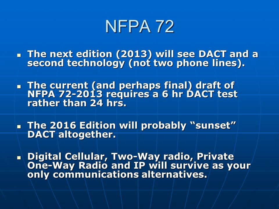 NFPA 72 The next edition (2013) will see DACT and a second technology (not two phone lines).