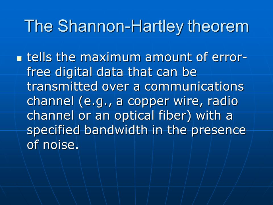 The Shannon-Hartley theorem tells the maximum amount of error- free digital data that can be transmitted over a communications channel (e.g., a copper wire, radio channel or an optical fiber) with a specified bandwidth in the presence of noise.