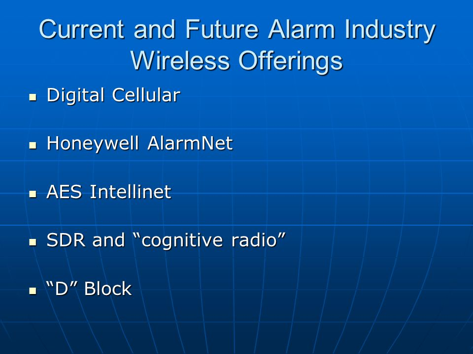 Current and Future Alarm Industry Wireless Offerings Digital Cellular Digital Cellular Honeywell AlarmNet Honeywell AlarmNet AES Intellinet AES Intellinet SDR and cognitive radio SDR and cognitive radio D Block D Block