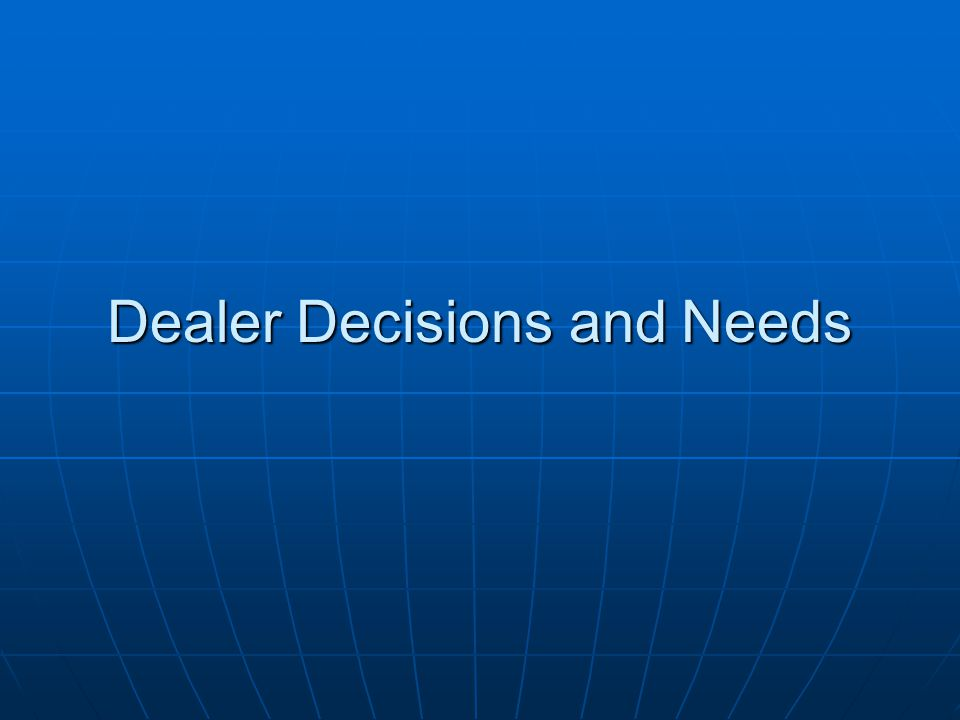 Dealer Decisions and Needs
