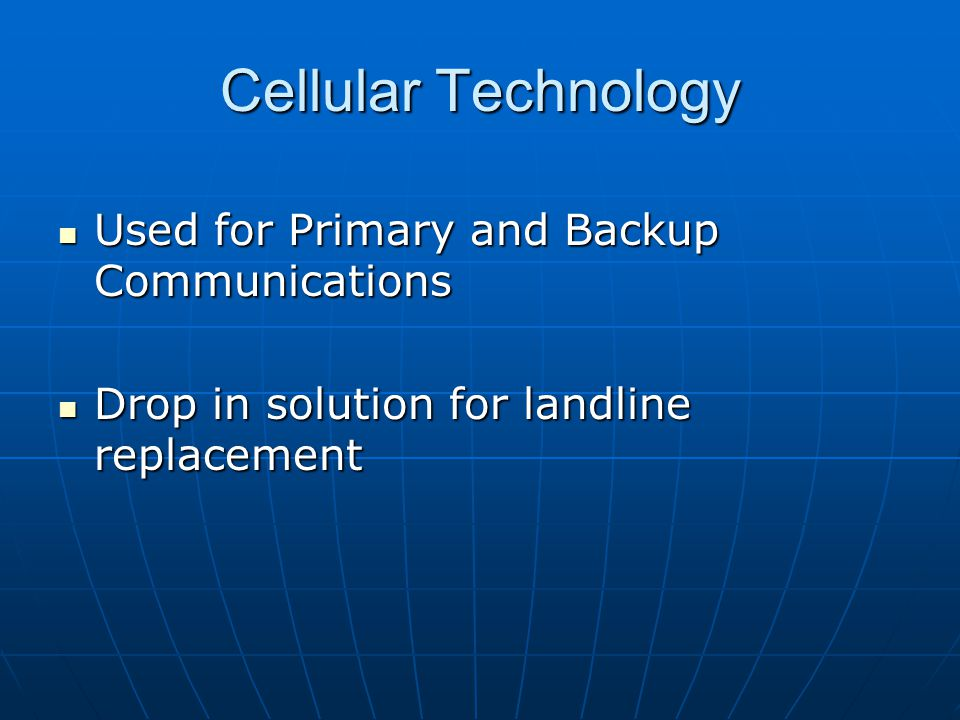 Cellular Technology Used for Primary and Backup Communications Used for Primary and Backup Communications Drop in solution for landline replacement Drop in solution for landline replacement