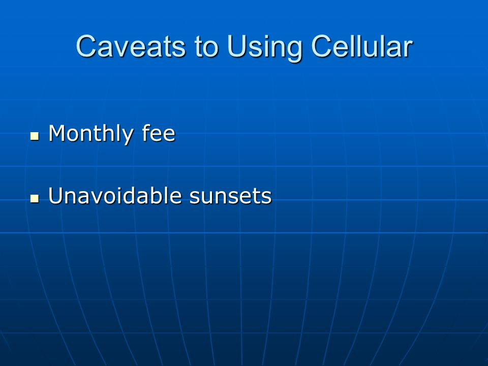 Caveats to Using Cellular Monthly fee Monthly fee Unavoidable sunsets Unavoidable sunsets