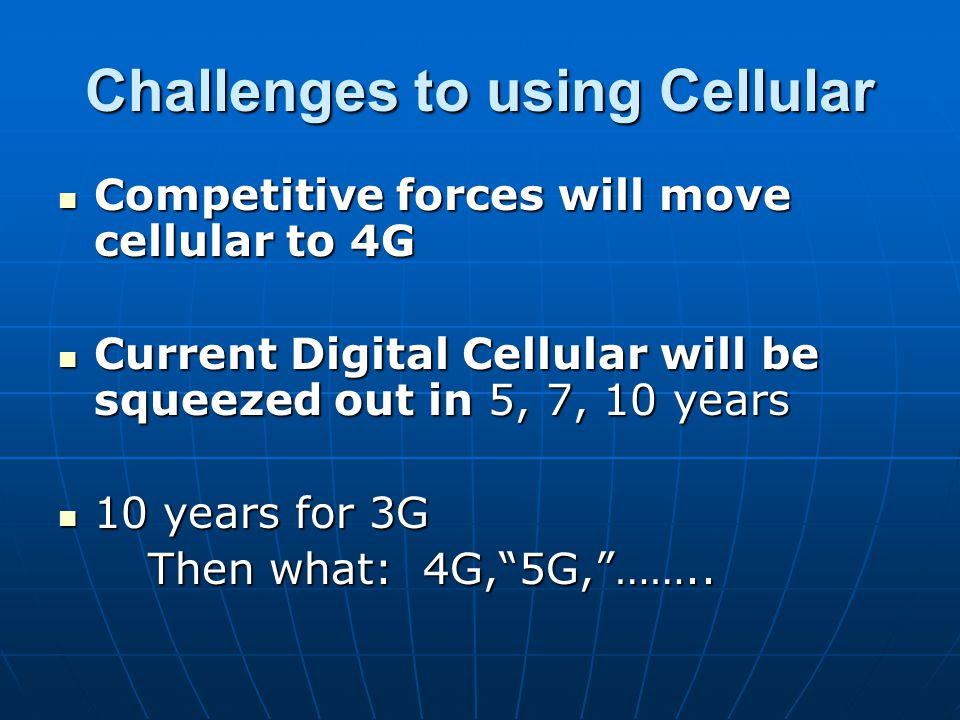 Challenges to using Cellular Competitive forces will move cellular to 4G Competitive forces will move cellular to 4G Current Digital Cellular will be squeezed out in 5, 7, 10 years Current Digital Cellular will be squeezed out in 5, 7, 10 years 10 years for 3G 10 years for 3G Then what: 4G, 5G, ……..