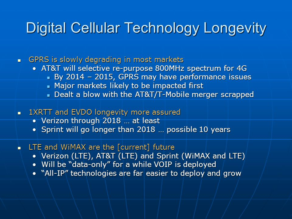 Digital Cellular Technology Longevity GPRS is slowly degrading in most markets GPRS is slowly degrading in most markets AT&T will selective re-purpose 800MHz spectrum for 4GAT&T will selective re-purpose 800MHz spectrum for 4G By 2014 – 2015, GPRS may have performance issues By 2014 – 2015, GPRS may have performance issues Major markets likely to be impacted first Major markets likely to be impacted first Dealt a blow with the AT&T/T-Mobile merger scrapped Dealt a blow with the AT&T/T-Mobile merger scrapped 1XRTT and EVDO longevity more assured 1XRTT and EVDO longevity more assured Verizon through 2018 … at leastVerizon through 2018 … at least Sprint will go longer than 2018 … possible 10 yearsSprint will go longer than 2018 … possible 10 years LTE and WiMAX are the [current] future LTE and WiMAX are the [current] future Verizon (LTE), AT&T (LTE) and Sprint (WiMAX and LTE)Verizon (LTE), AT&T (LTE) and Sprint (WiMAX and LTE) Will be data-only for a while VOIP is deployedWill be data-only for a while VOIP is deployed All-IP technologies are far easier to deploy and grow All-IP technologies are far easier to deploy and grow
