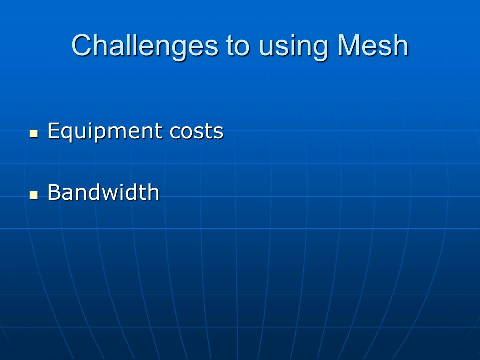 Challenges to using Mesh Equipment costs Equipment costs Bandwidth Bandwidth