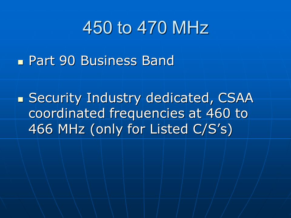 450 to 470 MHz Part 90 Business Band Part 90 Business Band Security Industry dedicated, CSAA coordinated frequencies at 460 to 466 MHz (only for Listed C/S's) Security Industry dedicated, CSAA coordinated frequencies at 460 to 466 MHz (only for Listed C/S's)
