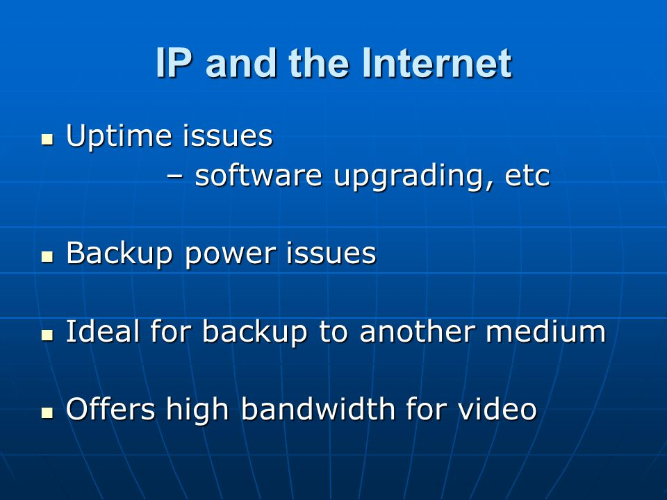 IP and the Internet Uptime issues Uptime issues – software upgrading, etc – software upgrading, etc Backup power issues Backup power issues Ideal for backup to another medium Ideal for backup to another medium Offers high bandwidth for video Offers high bandwidth for video