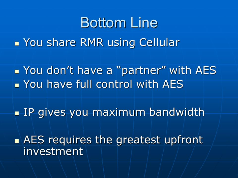 Bottom Line You share RMR using Cellular You share RMR using Cellular You don't have a partner with AES You don't have a partner with AES You have full control with AES You have full control with AES IP gives you maximum bandwidth IP gives you maximum bandwidth AES requires the greatest upfront investment AES requires the greatest upfront investment