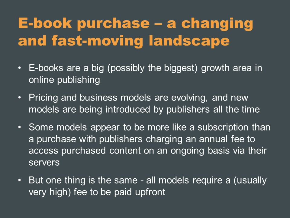 E-book purchase – a changing and fast-moving landscape E-books are a big (possibly the biggest) growth area in online publishing Pricing and business models are evolving, and new models are being introduced by publishers all the time Some models appear to be more like a subscription than a purchase with publishers charging an annual fee to access purchased content on an ongoing basis via their servers But one thing is the same - all models require a (usually very high) fee to be paid upfront