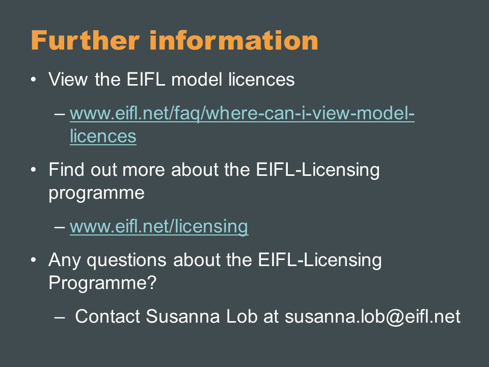 Further information View the EIFL model licences –www.eifl.net/faq/where-can-i-view-model- licenceswww.eifl.net/faq/where-can-i-view-model- licences Find out more about the EIFL-Licensing programme –www.eifl.net/licensingwww.eifl.net/licensing Any questions about the EIFL-Licensing Programme.