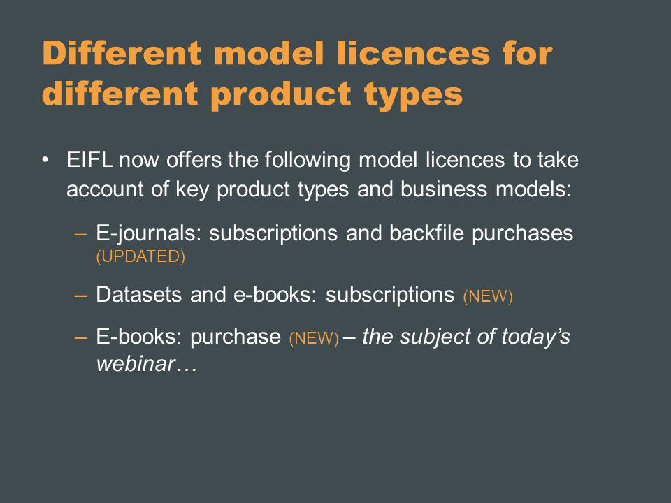 Different model licences for different product types EIFL now offers the following model licences to take account of key product types and business models: –E-journals: subscriptions and backfile purchases (UPDATED) –Datasets and e-books: subscriptions (NEW) –E-books: purchase (NEW) – the subject of today's webinar…