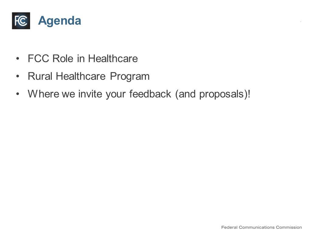 Agenda FCC Role in Healthcare Rural Healthcare Program Where we invite your feedback (and proposals)!