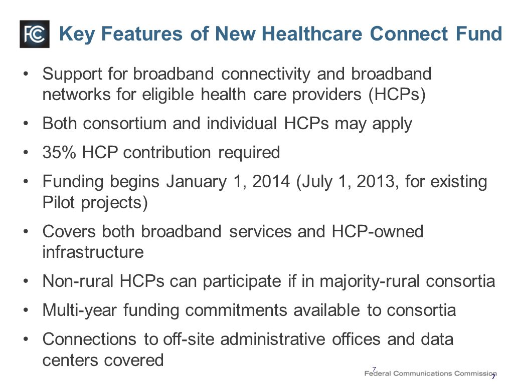 Key Features of New Healthcare Connect Fund Support for broadband connectivity and broadband networks for eligible health care providers (HCPs) Both consortium and individual HCPs may apply 35% HCP contribution required Funding begins January 1, 2014 (July 1, 2013, for existing Pilot projects) Covers both broadband services and HCP-owned infrastructure Non-rural HCPs can participate if in majority-rural consortia Multi-year funding commitments available to consortia Connections to off-site administrative offices and data centers covered 7 777