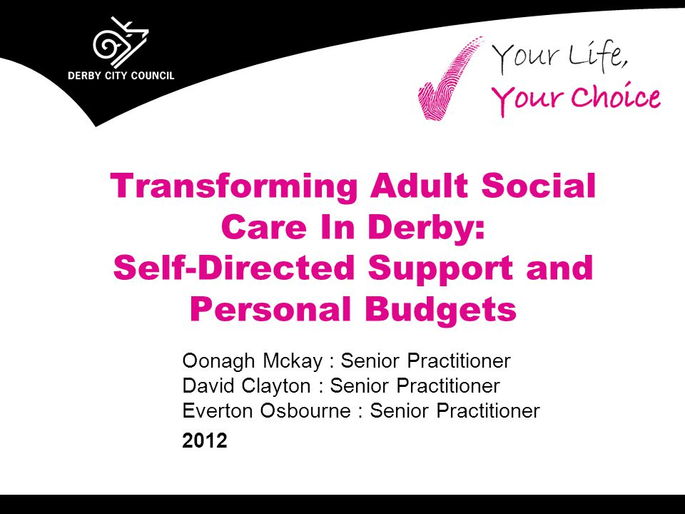 Transforming Adult Social Care In Derby: Self-Directed Support and Personal Budgets Oonagh Mckay : Senior Practitioner David Clayton : Senior Practitioner Everton Osbourne : Senior Practitioner 2012