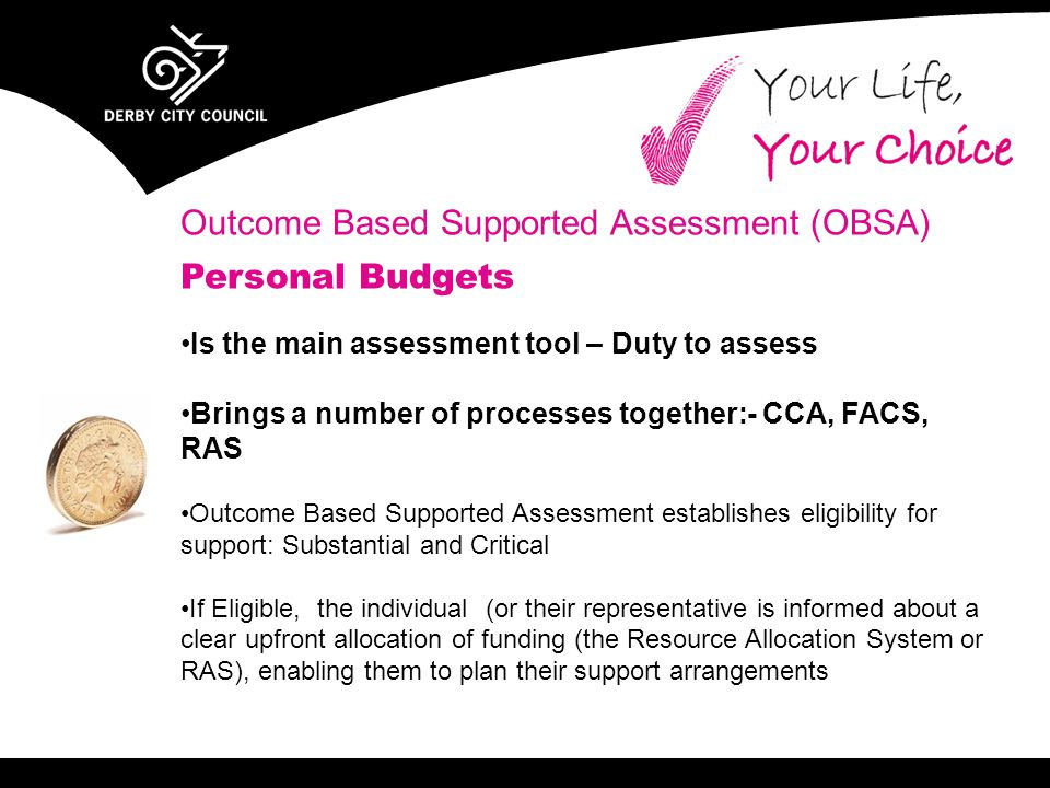 Outcome Based Supported Assessment (OBSA) Personal Budgets Is the main assessment tool – Duty to assess Brings a number of processes together:- CCA, F