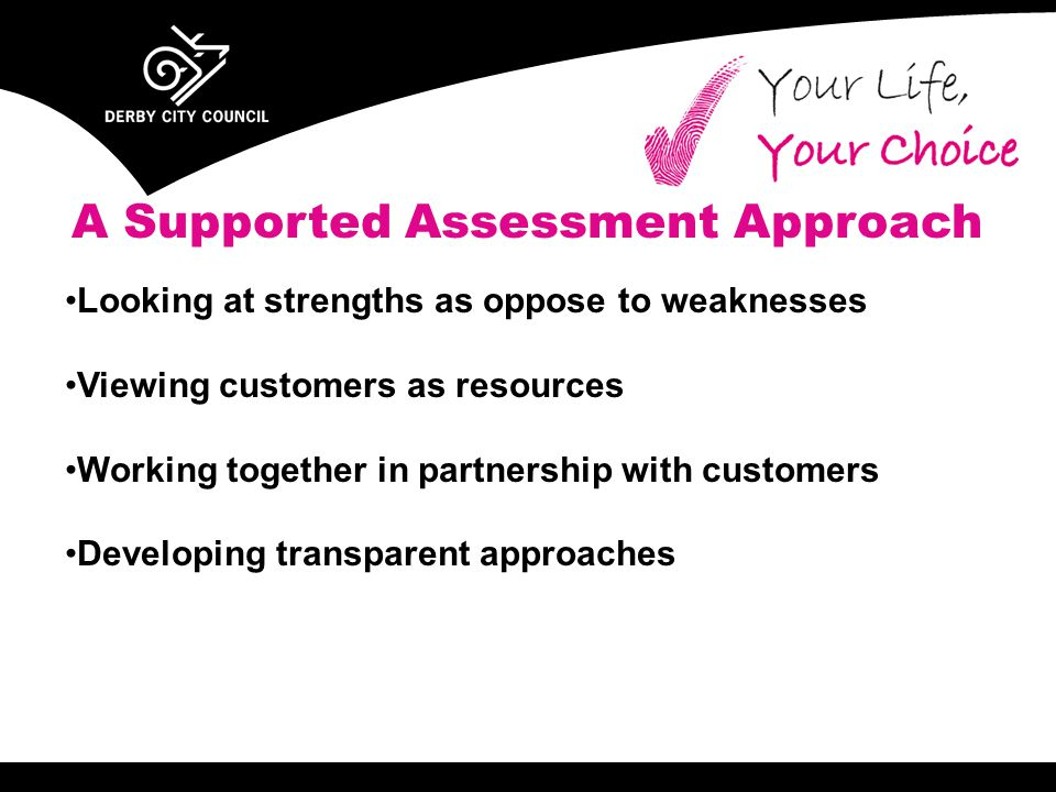 A Supported Assessment Approach Looking at strengths as oppose to weaknesses Viewing customers as resources Working together in partnership with customers Developing transparent approaches