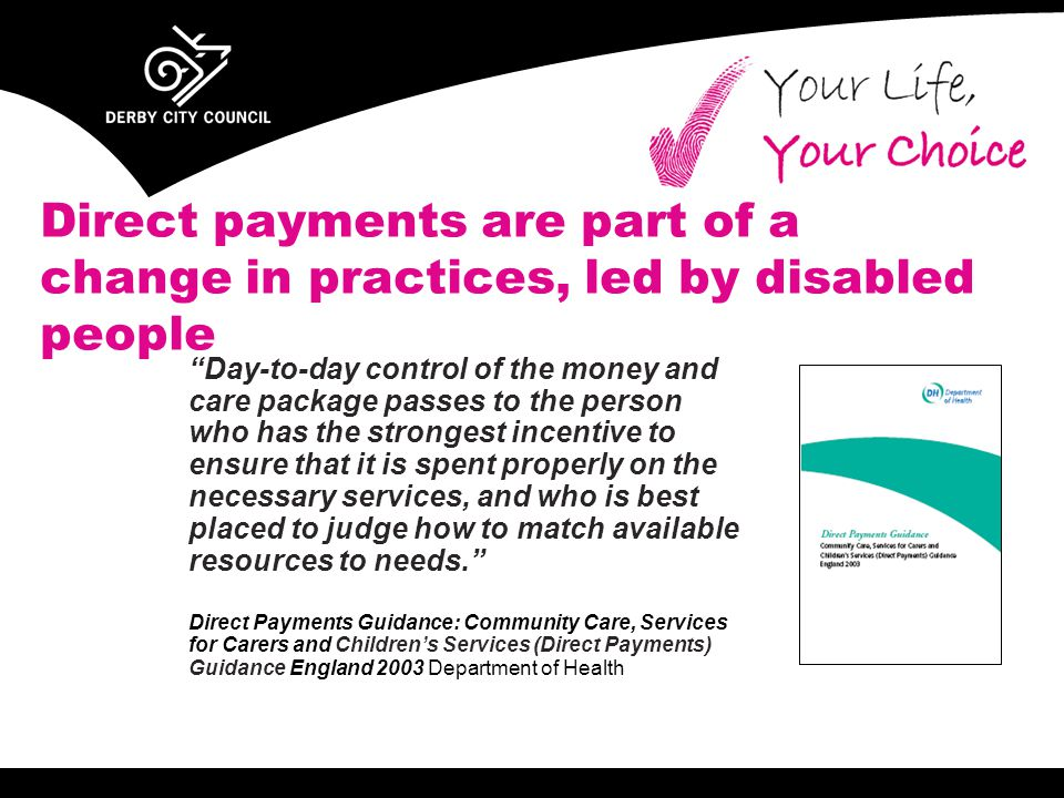 "Direct payments are part of a change in practices, led by disabled people ""Day-to-day control of the money and care package passes to the person who h"