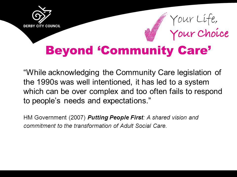 Beyond 'Community Care' While acknowledging the Community Care legislation of the 1990s was well intentioned, it has led to a system which can be over complex and too often fails to respond to people's needs and expectations. HM Government (2007) Putting People First: A shared vision and commitment to the transformation of Adult Social Care.