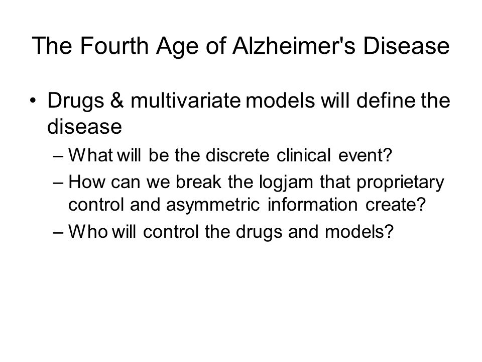 The Fourth Age of Alzheimer's Disease Drugs & multivariate models will define the disease –What will be the discrete clinical event? –How can we break