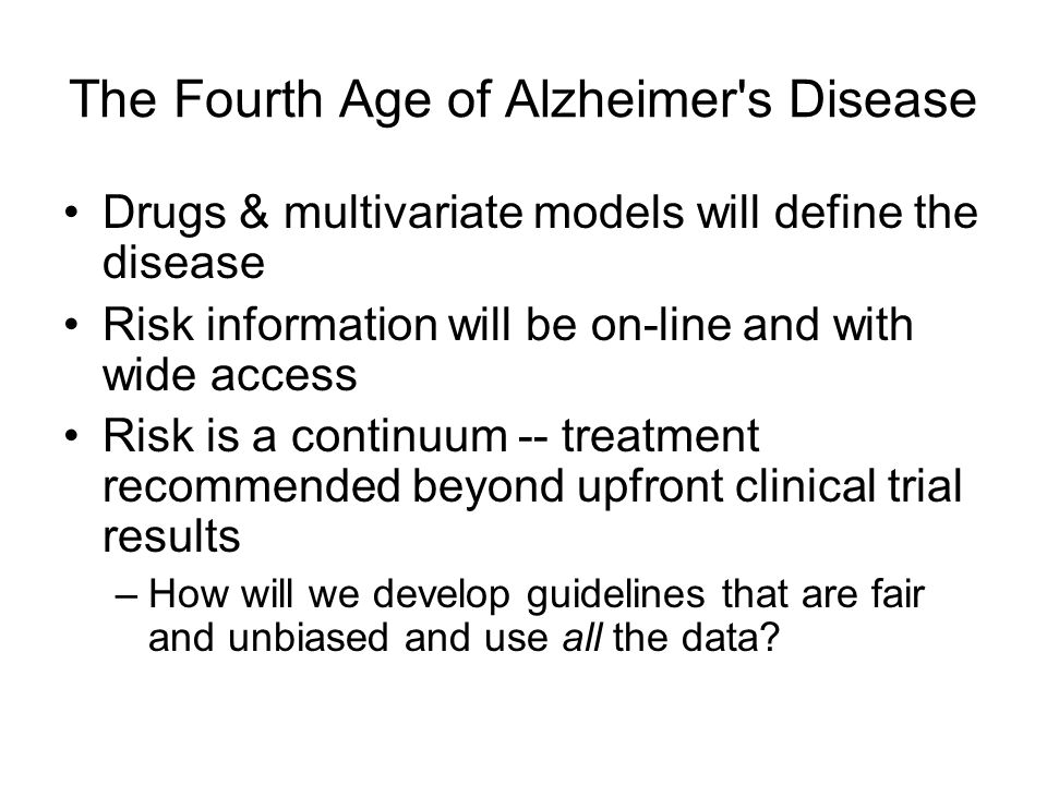 The Fourth Age of Alzheimer's Disease Drugs & multivariate models will define the disease Risk information will be on-line and with wide access Risk i