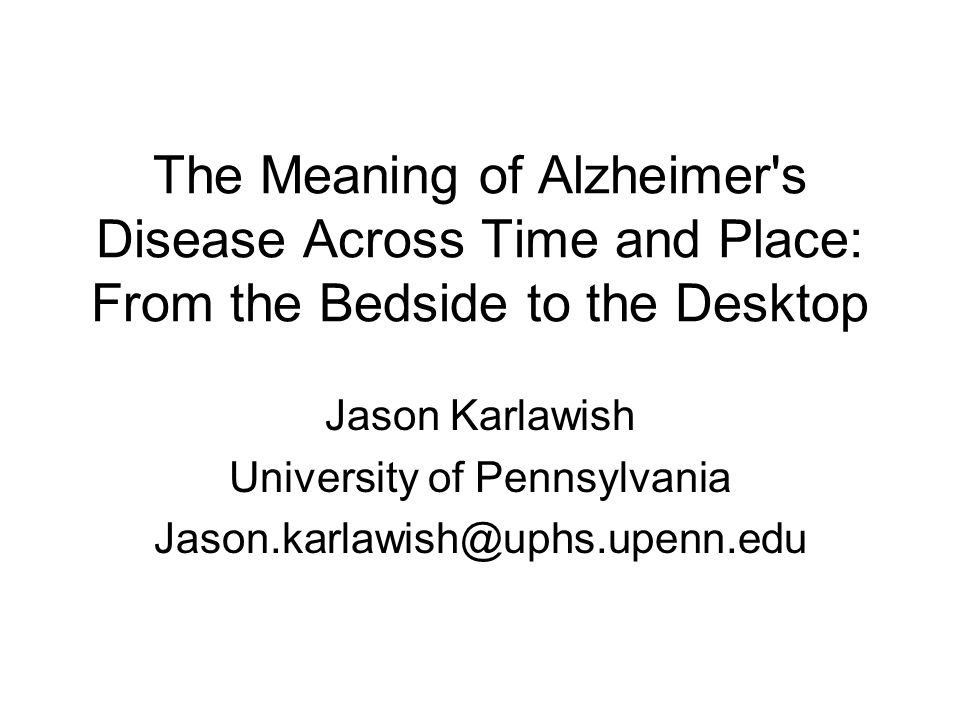 The Meaning of Alzheimer's Disease Across Time and Place: From the Bedside to the Desktop Jason Karlawish University of Pennsylvania Jason.karlawish@u