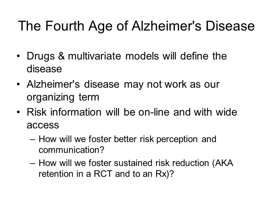 The Fourth Age of Alzheimer's Disease Drugs & multivariate models will define the disease Alzheimer's disease may not work as our organizing term Risk
