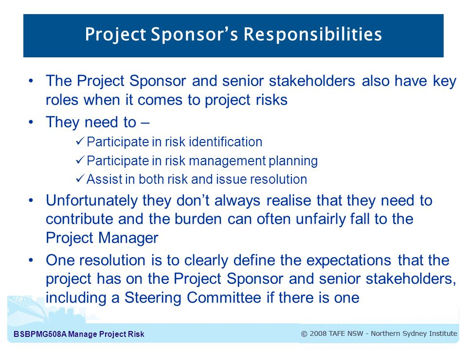 BSBPMG508A Manage Project Risk Project Sponsor's Responsibilities The Project Sponsor and senior stakeholders also have key roles when it comes to project risks They need to – Participate in risk identification Participate in risk management planning Assist in both risk and issue resolution Unfortunately they don't always realise that they need to contribute and the burden can often unfairly fall to the Project Manager One resolution is to clearly define the expectations that the project has on the Project Sponsor and senior stakeholders, including a Steering Committee if there is one