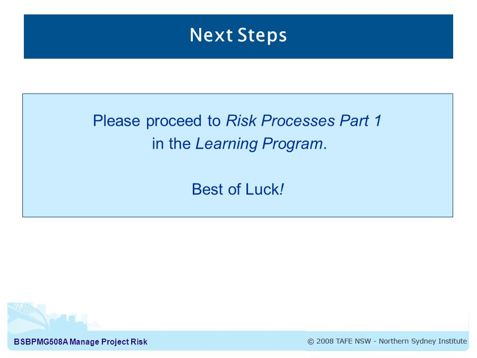 BSBPMG508A Manage Project Risk Next Steps Please proceed to Risk Processes Part 1 in the Learning Program.
