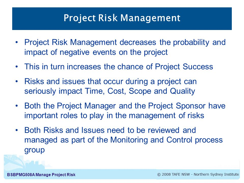 BSBPMG508A Manage Project Risk Project Risk Management Project Risk Management decreases the probability and impact of negative events on the project This in turn increases the chance of Project Success Risks and issues that occur during a project can seriously impact Time, Cost, Scope and Quality Both the Project Manager and the Project Sponsor have important roles to play in the management of risks Both Risks and Issues need to be reviewed and managed as part of the Monitoring and Control process group