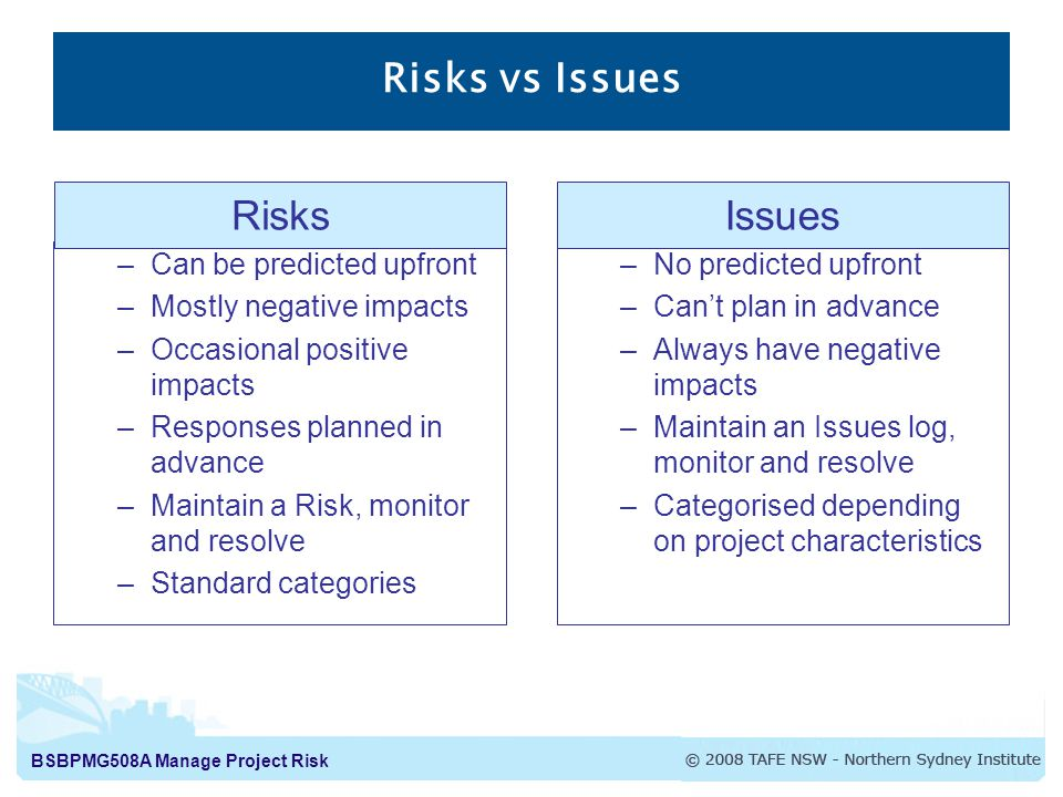 BSBPMG508A Manage Project Risk Risks vs Issues –Can be predicted upfront –Mostly negative impacts –Occasional positive impacts –Responses planned in advance –Maintain a Risk, monitor and resolve –Standard categories –No predicted upfront –Can't plan in advance –Always have negative impacts –Maintain an Issues log, monitor and resolve –Categorised depending on project characteristics RisksIssues