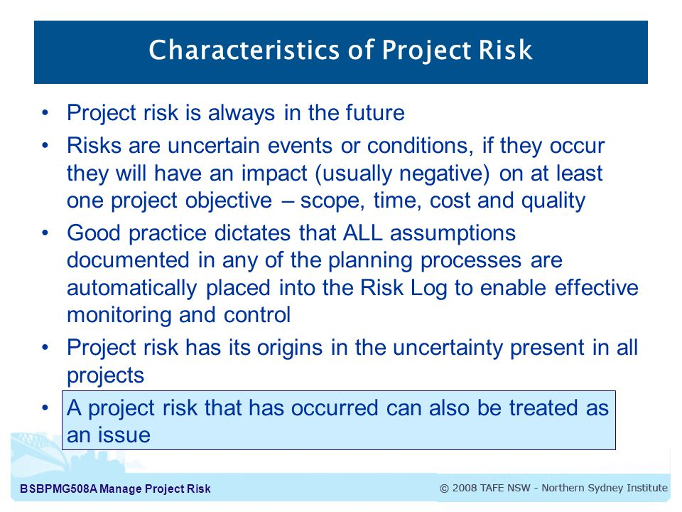 BSBPMG508A Manage Project Risk Characteristics of Project Risk Project risk is always in the future Risks are uncertain events or conditions, if they occur they will have an impact (usually negative) on at least one project objective – scope, time, cost and quality Good practice dictates that ALL assumptions documented in any of the planning processes are automatically placed into the Risk Log to enable effective monitoring and control Project risk has its origins in the uncertainty present in all projects A project risk that has occurred can also be treated as an issue