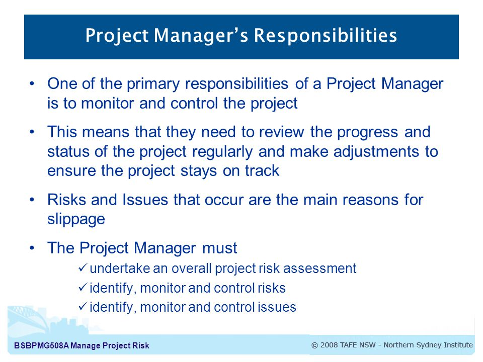 BSBPMG508A Manage Project Risk Project Manager's Responsibilities One of the primary responsibilities of a Project Manager is to monitor and control the project This means that they need to review the progress and status of the project regularly and make adjustments to ensure the project stays on track Risks and Issues that occur are the main reasons for slippage The Project Manager must undertake an overall project risk assessment identify, monitor and control risks identify, monitor and control issues