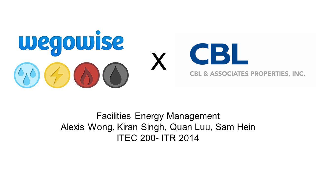 X Facilities Energy Management Alexis Wong, Kiran Singh, Quan Luu, Sam Hein ITEC 200- ITR 2014