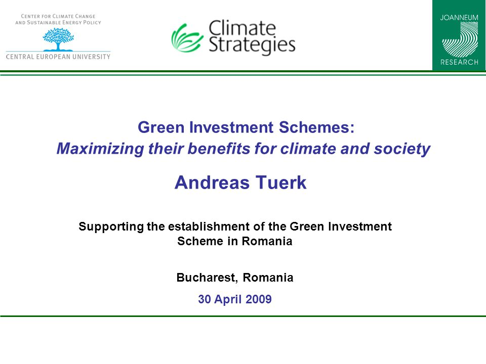 Green Investment Schemes: Maximizing their benefits for climate and society Andreas Tuerk Supporting the establishment of the Green Investment Scheme in Romania Bucharest, Romania 30 April 2009