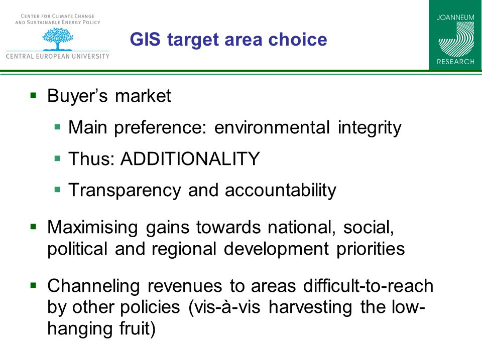 GIS target area choice  Buyer's market  Main preference: environmental integrity  Thus: ADDITIONALITY  Transparency and accountability  Maximising gains towards national, social, political and regional development priorities  Channeling revenues to areas difficult-to-reach by other policies (vis-à-vis harvesting the low- hanging fruit)