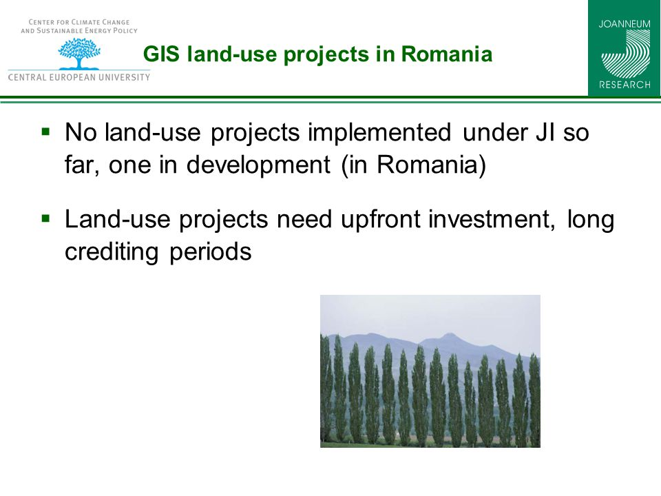 GIS land-use projects in Romania  No land-use projects implemented under JI so far, one in development (in Romania)  Land-use projects need upfront investment, long crediting periods