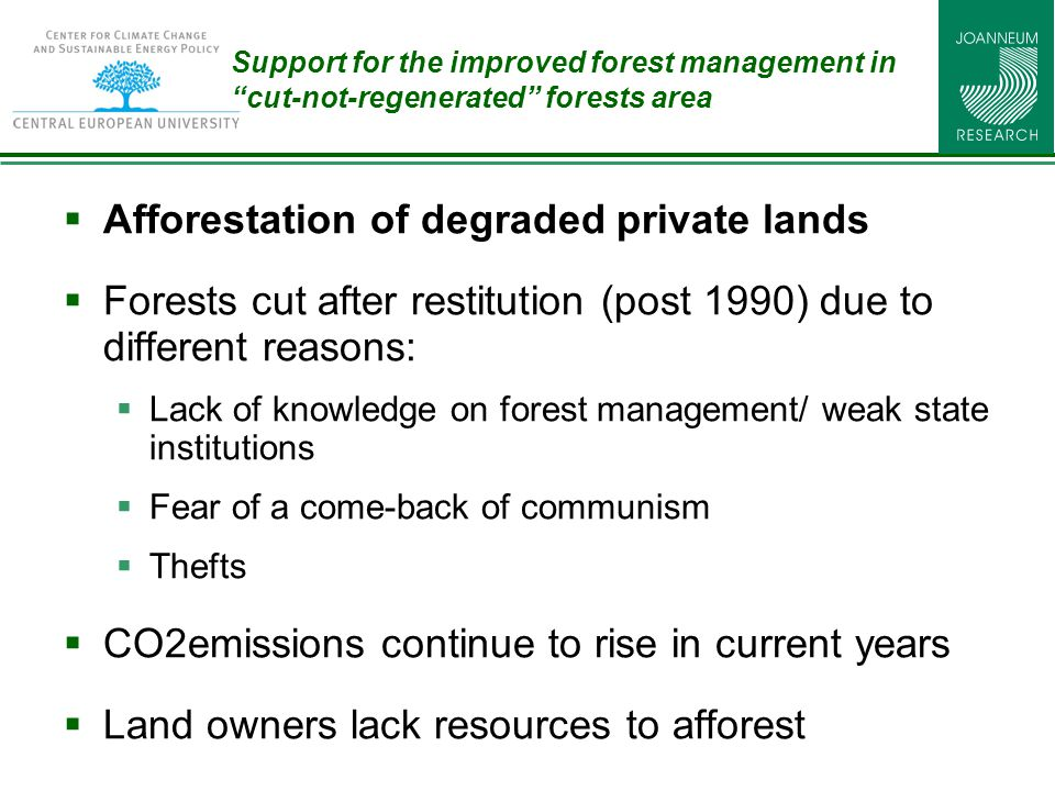 Support for the improved forest management in cut-not-regenerated forests area  Afforestation of degraded private lands  Forests cut after restitution (post 1990) due to different reasons:  Lack of knowledge on forest management/ weak state institutions  Fear of a come-back of communism  Thefts  CO2emissions continue to rise in current years  Land owners lack resources to afforest