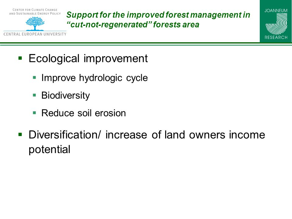 Support for the improved forest management in cut-not-regenerated forests area  Ecological improvement  Improve hydrologic cycle  Biodiversity  Reduce soil erosion  Diversification/ increase of land owners income potential