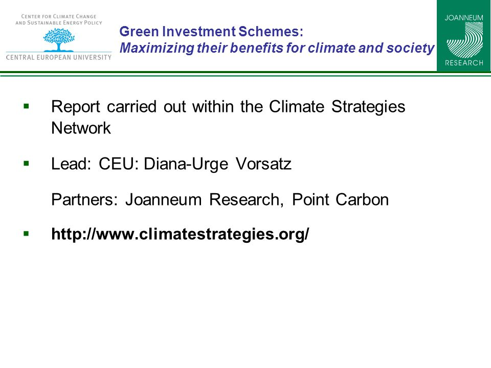 Green Investment Schemes: Maximizing their benefits for climate and society  Report carried out within the Climate Strategies Network  Lead: CEU: Diana-Urge Vorsatz Partners: Joanneum Research, Point Carbon  http://www.climatestrategies.org/